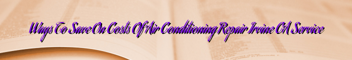 Ways To Save On Costs Of Air Conditioning Repair Irvine CA Service