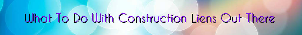 What To Do With Construction Liens Out There