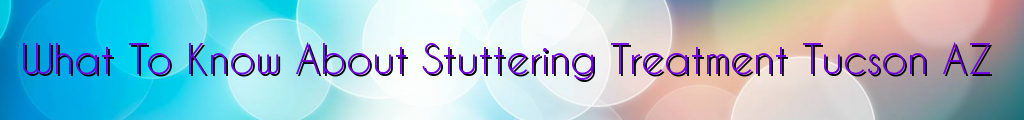 What To Know About Stuttering Treatment Tucson AZ
