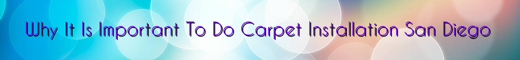 Why It Is Important To Do Carpet Installation San Diego