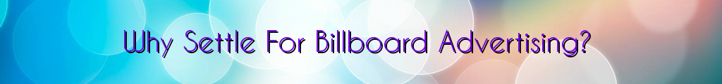 Why Settle For Billboard Advertising?