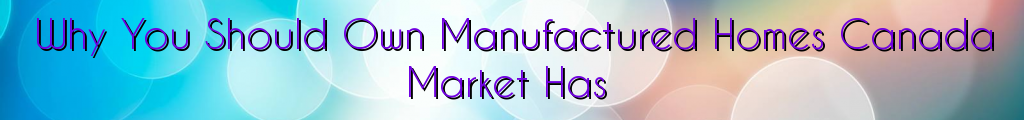Why You Should Own Manufactured Homes Canada Market Has