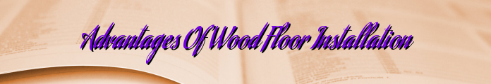 Advantages Of Wood Floor Installation