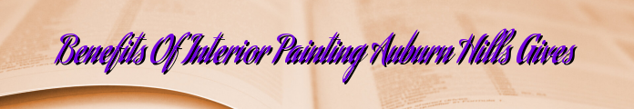 Benefits Of Interior Painting Auburn Hills Gives
