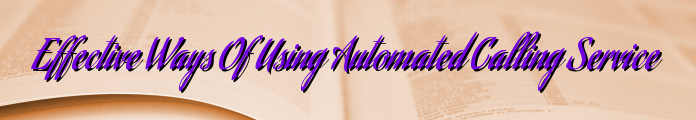 Effective Ways Of Using Automated Calling Service