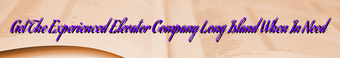 Get The Experienced Elevator Company Long Island When In Need