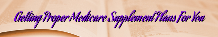Getting Proper Medicare Supplement Plans For You