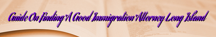 Guide On Finding A Good Immigration Attorney Long Island