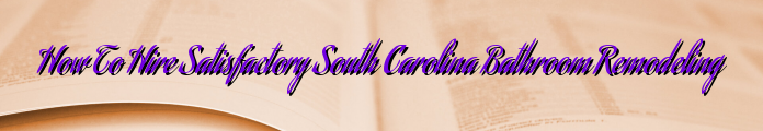 How To Hire Satisfactory South Carolina Bathroom Remodeling