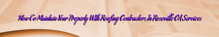 How To Maintain Your Property With Roofing Contractors In Roseville CA Services