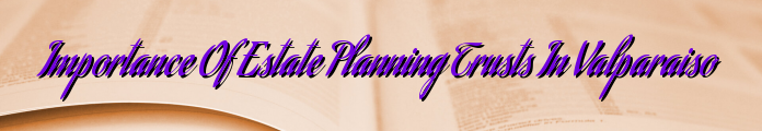 Importance Of Estate Planning Trusts In Valparaiso