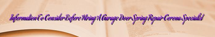 Information To Consider Before Hiring A Garage Door Spring Repair Corona Specialist