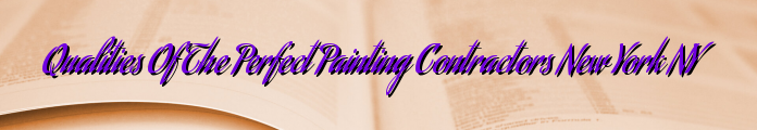 Qualities Of The Perfect Painting Contractors New York NY