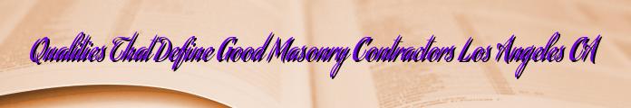Qualities That Define Good Masonry Contractors Los Angeles CA