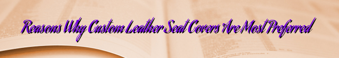 Reasons Why Custom Leather Seat Covers Are Most Preferred