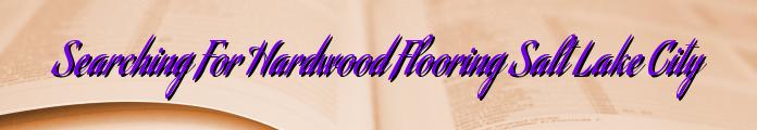 Searching For Hardwood Flooring Salt Lake City