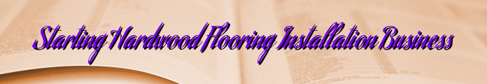 Starting Hardwood Flooring Installation Business