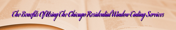 The Benefits Of Using The Chicago Residential Window Tinting Services