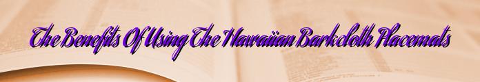 The Benefits Of Using The Hawaiian Barkcloth Placemats