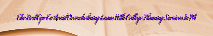 The Best Tips To Avoid Overwhelming Loans With College Planning Services In PA