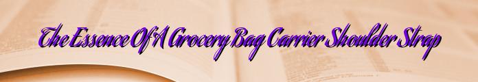 The Essence Of A Grocery Bag Carrier Shoulder Strap