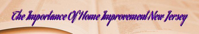 The Importance Of Home Improvement New Jersey