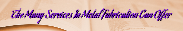 The Many Services In Metal Fabrication Can Offer