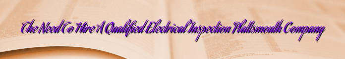 The Need To Hire A Qualified Electrical Inspection Plattsmouth Company