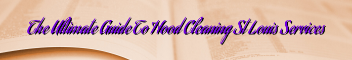 The Ultimate Guide To Hood Cleaning St Louis Services