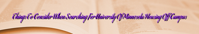 Things To Consider When Searching For University Of Minnesota Housing Off Campus
