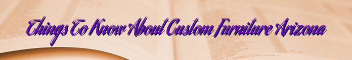 Things To Know About Custom Furniture Arizona