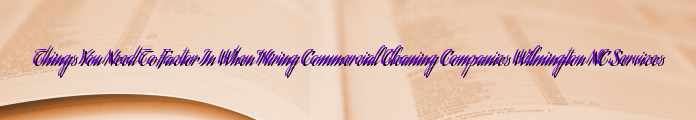 Things You Need To Factor In When Hiring Commercial Cleaning Companies Wilmington NC Services