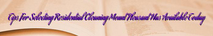 Tips For Selecting Residential Cleaning Mount Pleasant Has Available Today