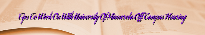 Tips To Work On With University Of Minnesota Off Campus Housing