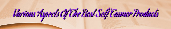 Various Aspects Of The Best Self Tanner Products
