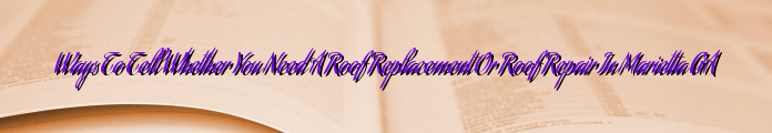 Ways To Tell Whether You Need A Roof Replacement Or Roof Repair In Marietta GA