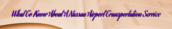 What To Know About A Nassau Airport Transportation Service