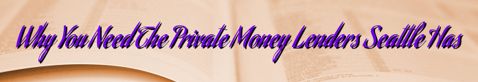 Why You Need The Private Money Lenders Seattle Has