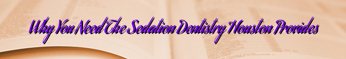 Why You Need The Sedation Dentistry Houston Provides