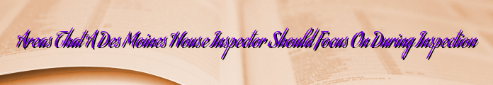 Areas That A Des Moines House Inspector Should Focus On During Inspection