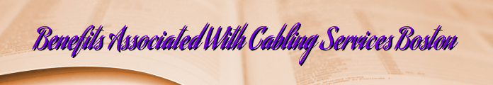 Benefits Associated With Cabling Services Boston