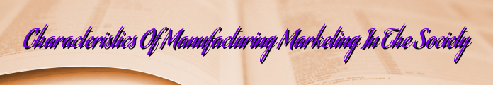 Characteristics Of Manufacturing Marketing In The Society