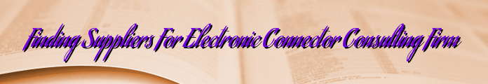 Finding Suppliers For Electronic Connector Consulting Firm