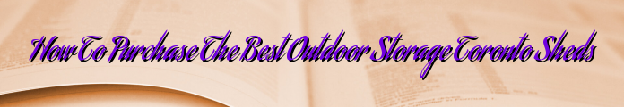How To Purchase The Best Outdoor Storage Toronto Sheds