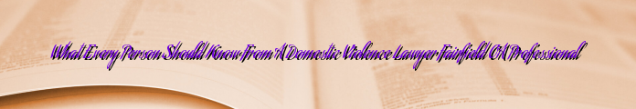 What Every Person Should Know From A Domestic Violence Lawyer Fairfield CA Professional