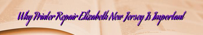 Why Printer Repair Elizabeth New Jersey Is Important