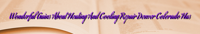 Wonderful Gains About Heating And Cooling Repair Denver Colorado Has